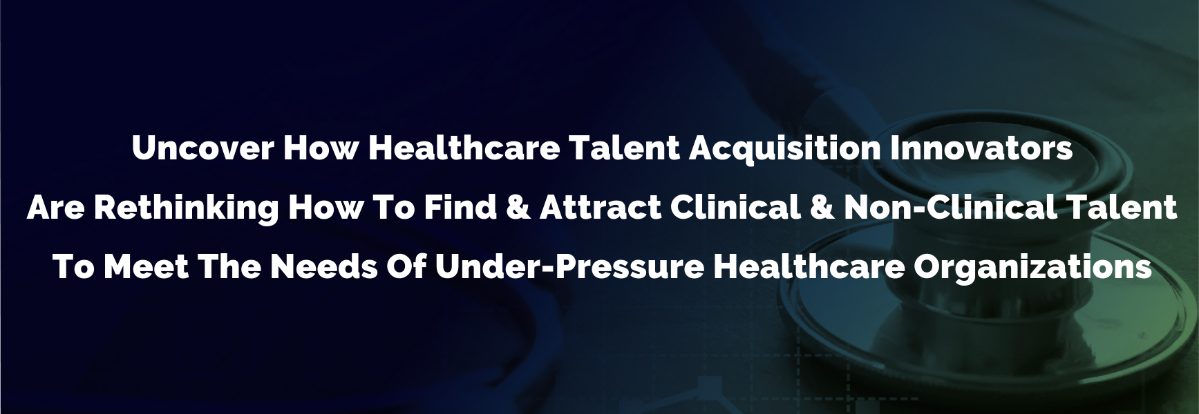 Uncover How Healthcare Talent Acquisition Innovators Are Rethinking How To Find & Attract Clinical & Non-Clinical Talent To Meet The Needs Of Under-Pressure Healthcare Organizations